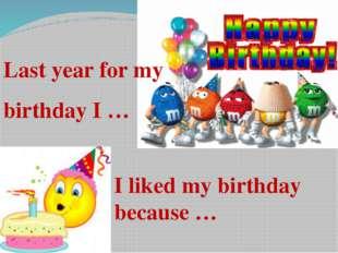 Last year for my birthday I … I liked my birthday because …