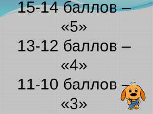 15-14 баллов – «5» 13-12 баллов – «4» 11-10 баллов – «3»