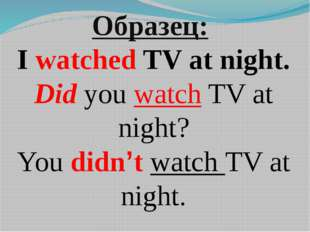Образец: I watched TV at night. Did you watch TV at night? You didn't watch T