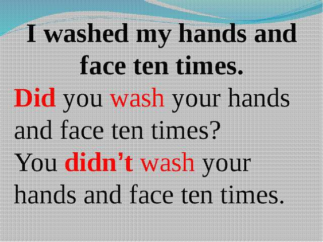 I washed my hands and face ten times. Did you wash your hands and face ten ti...