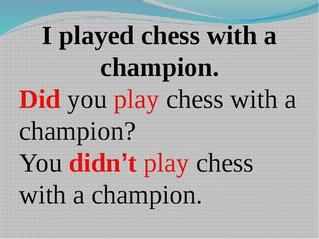 I played chess with a champion. Did you play chess with a champion? You didn'...