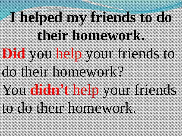I helped my friends to do their homework. Did you help your friends to do the...