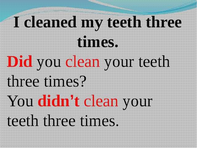 I cleaned my teeth three times. Did you clean your teeth three times? You did...