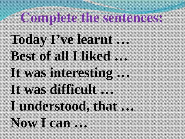 Complete the sentences: Today I've learnt … Best of all I liked … It was inte...
