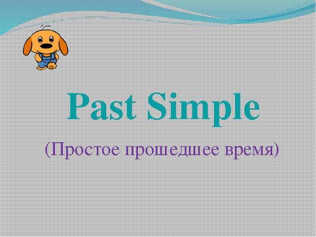 Past Simple (Простое прошедшее время)