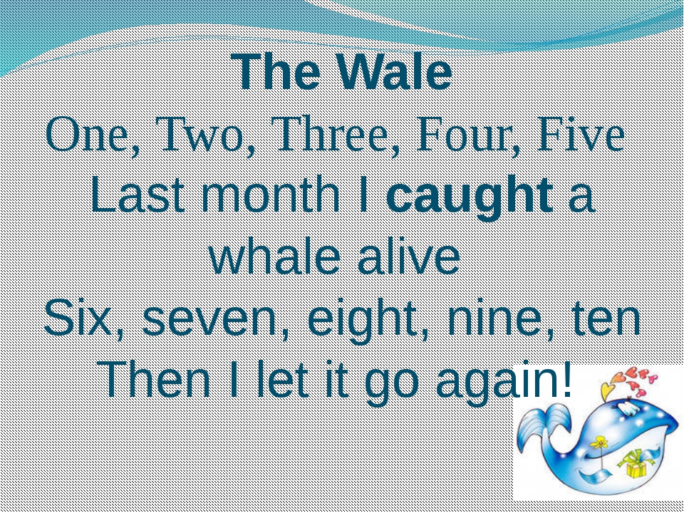 The Wale One, Two, Three, Four, Five Last month I caught a whale alive Six, s...