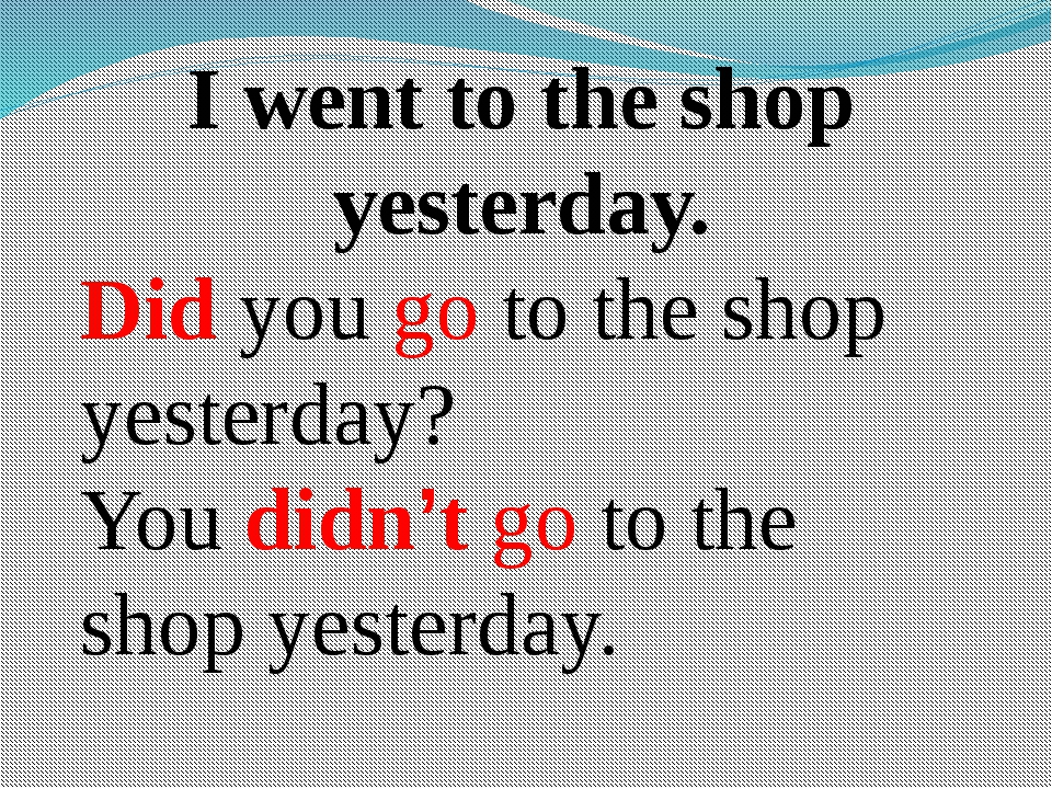 I went to the shop yesterday. Did you go to the shop yesterday? You didn't go...