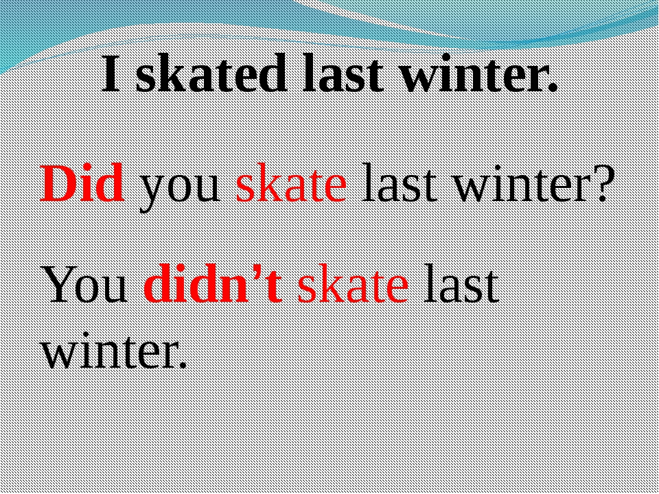 I skated last winter. Did you skate last winter? You didn't skate last winter.