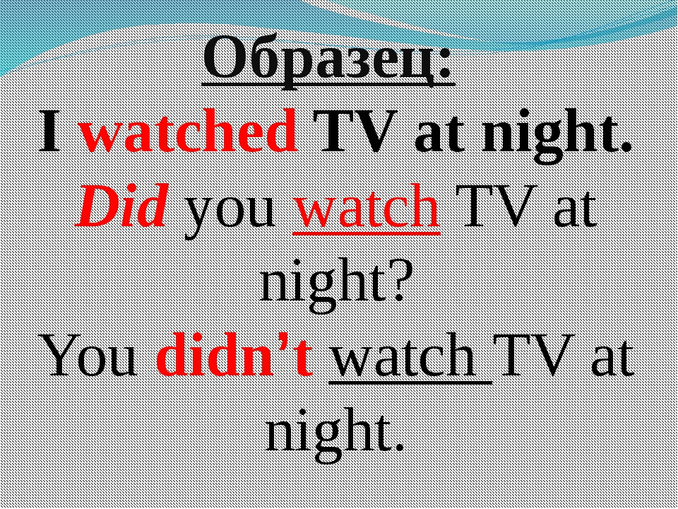 Образец: I watched TV at night. Did you watch TV at night? You didn't watch T...