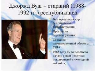 Джоржд Буш – старший (1988-1992 гг.) республиканец Был продолжен курс рейгано