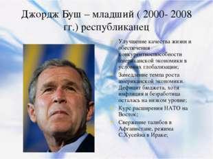Джордж Буш – младший ( 2000- 2008 гг.) республиканец Улучшение качества жизни