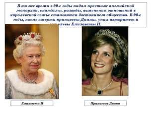 В то же время в 90-е годы падал престиж английской монархии, скандалы, развод