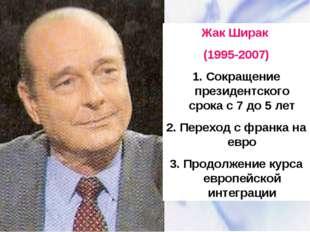 Жак Ширак (1995-2007) 1. Сокращение президентского срока с 7 до 5 лет 2. Пере