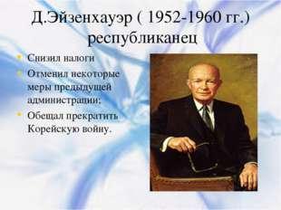 Д.Эйзенхауэр ( 1952-1960 гг.) республиканец Снизил налоги Отменил некоторые м