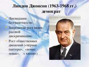 Линдон Джонсон (1963-1968 гг.) демократ Ликвидация безграмотности; Запрещение