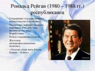 Рональд Рейган (1980 – 1988 гг.) республиканец Сокращение государственного вм