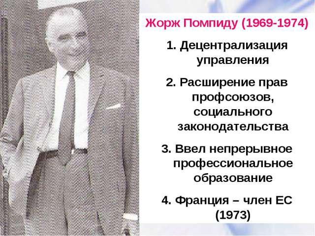 Жорж Помпиду (1969-1974) 1. Децентрализация управления 2. Расширение прав про...