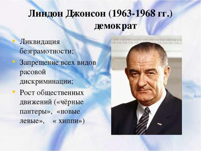 Линдон Джонсон (1963-1968 гг.) демократ Ликвидация безграмотности; Запрещение...