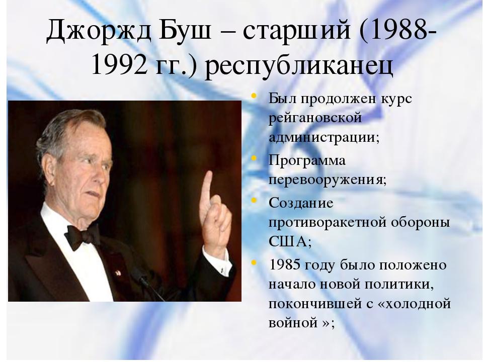 Джоржд Буш – старший (1988-1992 гг.) республиканец Был продолжен курс рейгано...
