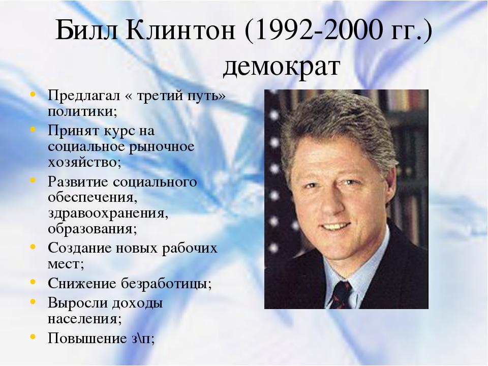 Билл Клинтон (1992-2000 гг.) демократ Предлагал « третий путь» политики; Прин...