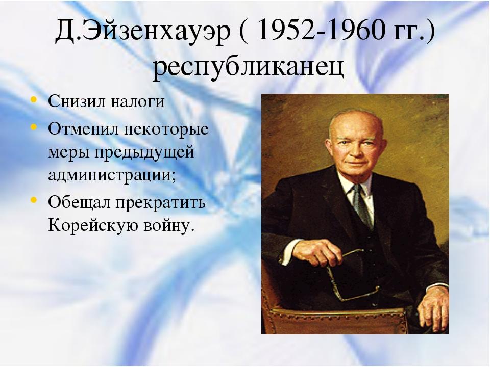 Д.Эйзенхауэр ( 1952-1960 гг.) республиканец Снизил налоги Отменил некоторые м...