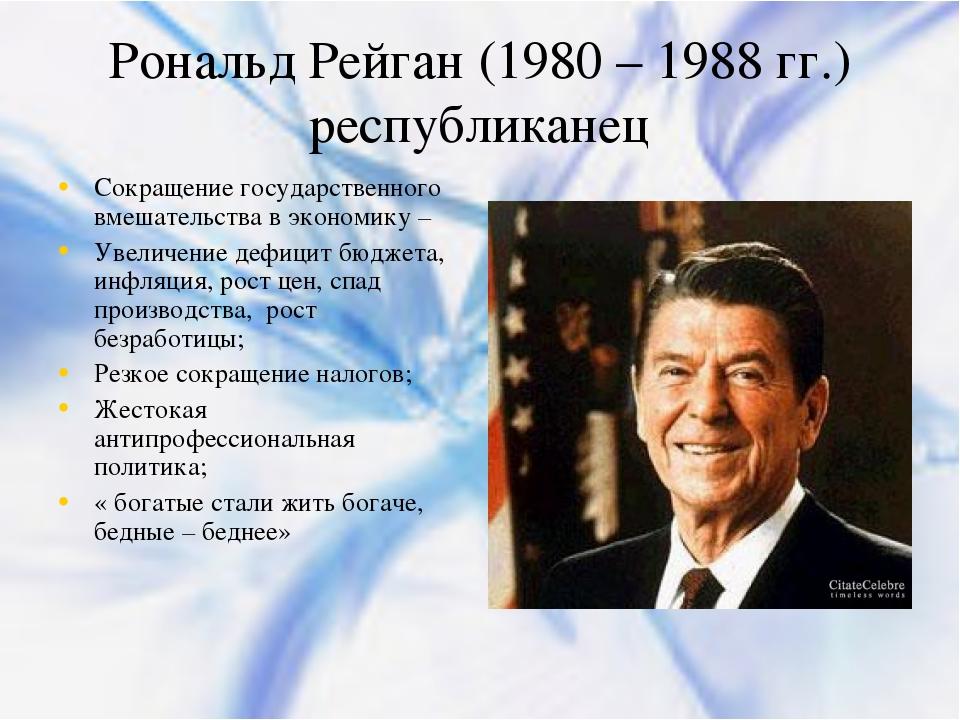 Рональд Рейган (1980 – 1988 гг.) республиканец Сокращение государственного вм...