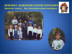 МОЙ БРАТ: КОНОПЛЕВ СЕРГЕЙ СЕРГЕЕВИЧ. Закончил школу, был замечательным пионер