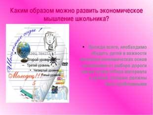 Каким образом можно развить экономическое мышление школьника? Прежде всего, н