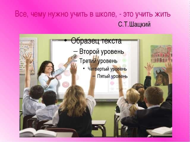 Все, чему нужно учить в школе, - это учить жить С.Т.Шацкий