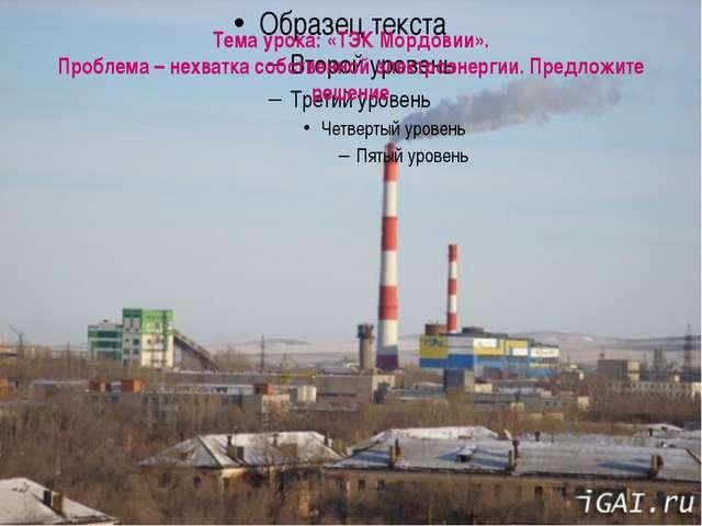 Тема урока: «ТЭК Мордовии». Проблема – нехватка собственной электроэнергии. П...