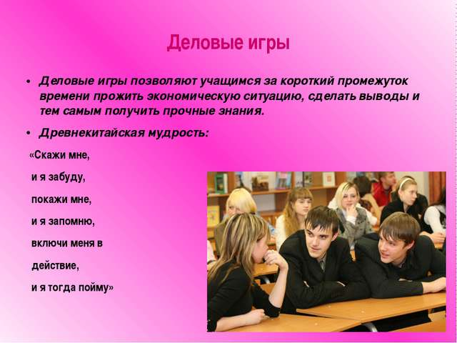 Деловые игры Деловые игры позволяют учащимся за короткий промежуток времени п...