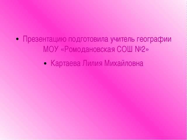 Презентацию подготовила учитель географии МОУ «Ромодановская СОШ №2» Картаев...