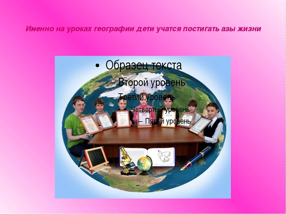 Именно на уроках географии дети учатся постигать азы жизни
