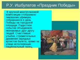 Р.У. Ишбулатов «Праздник Победы» В крупной многоплановой композиции отображен