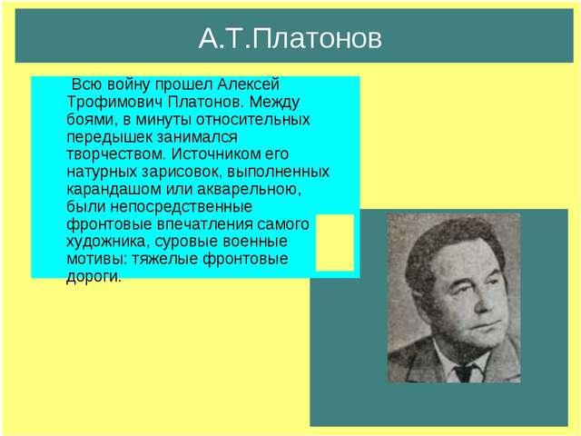 А.Т.Платонов Всю войну прошел Алексей Трофимович Платонов. Между боями, в мин...