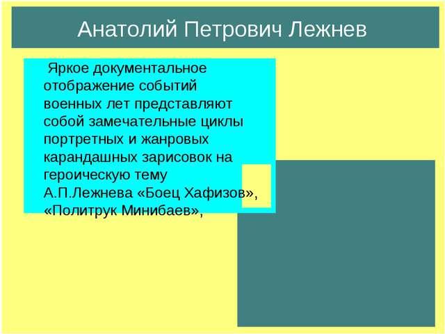 Анатолий Петрович Лежнев Яркое документальное отображение событий военных лет...
