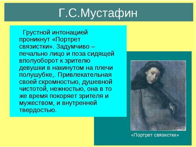 Г.С.Мустафин Грустной интонацией проникнут «Портрет связистки». Задумчиво –пе...