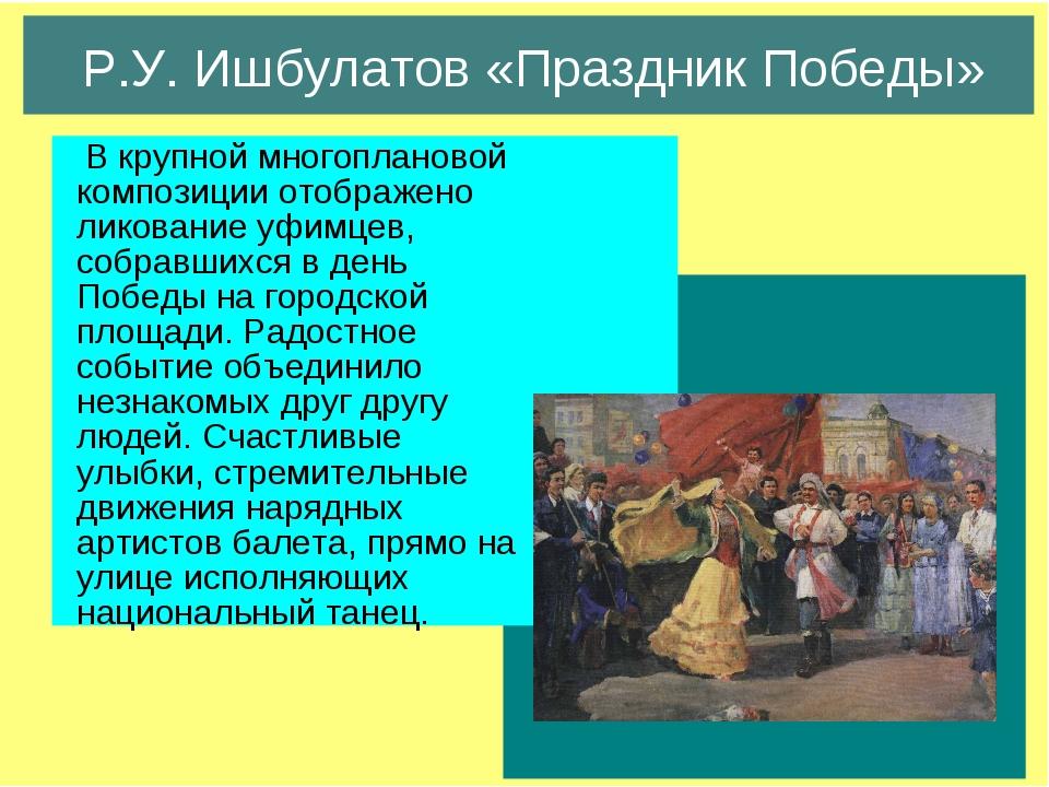 Р.У. Ишбулатов «Праздник Победы» В крупной многоплановой композиции отображен...