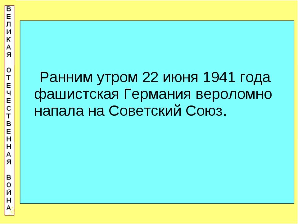 Ранним утром 22 июня 1941 года фашистская Германия вероломно напала на Совет...