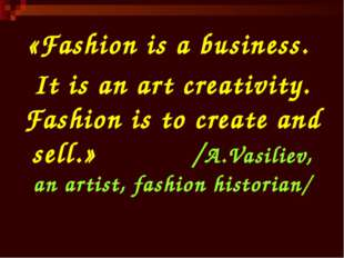 «Fashion is a business. It is an art creativity. Fashion is to create and sel