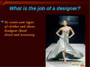 What is the job of a designer? To create new types of clothes and shoes, head