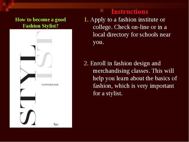 How to become a good Fashion Stylist? Instructions 1. Apply to a fashion inst...