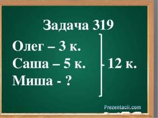 Олег – 3 к. Саша – 5 к. 12 к. Миша - ? Задача 319