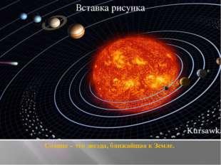Солнце – это звезда, ближайшая к Земле.