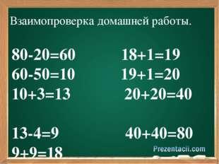 Взаимопроверка домашней работы. 80-20=60 18+1=19 60-50=10 19+1=20 10+3=13 20
