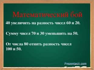 Математический бой 40 увеличить на разность чисел 60 и 20. Сумму чисел 70 и