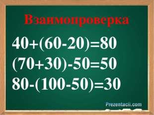 40+(60-20)=80 (70+30)-50=50 80-(100-50)=30 Взаимопроверка
