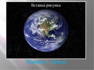 Планета – Земля.