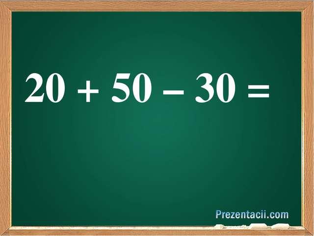 20 + 50 – 30 =