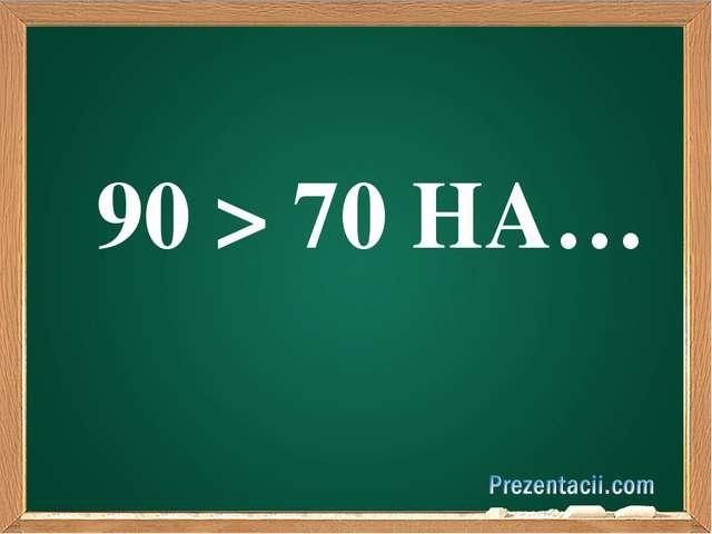 90 > 70 НА…
